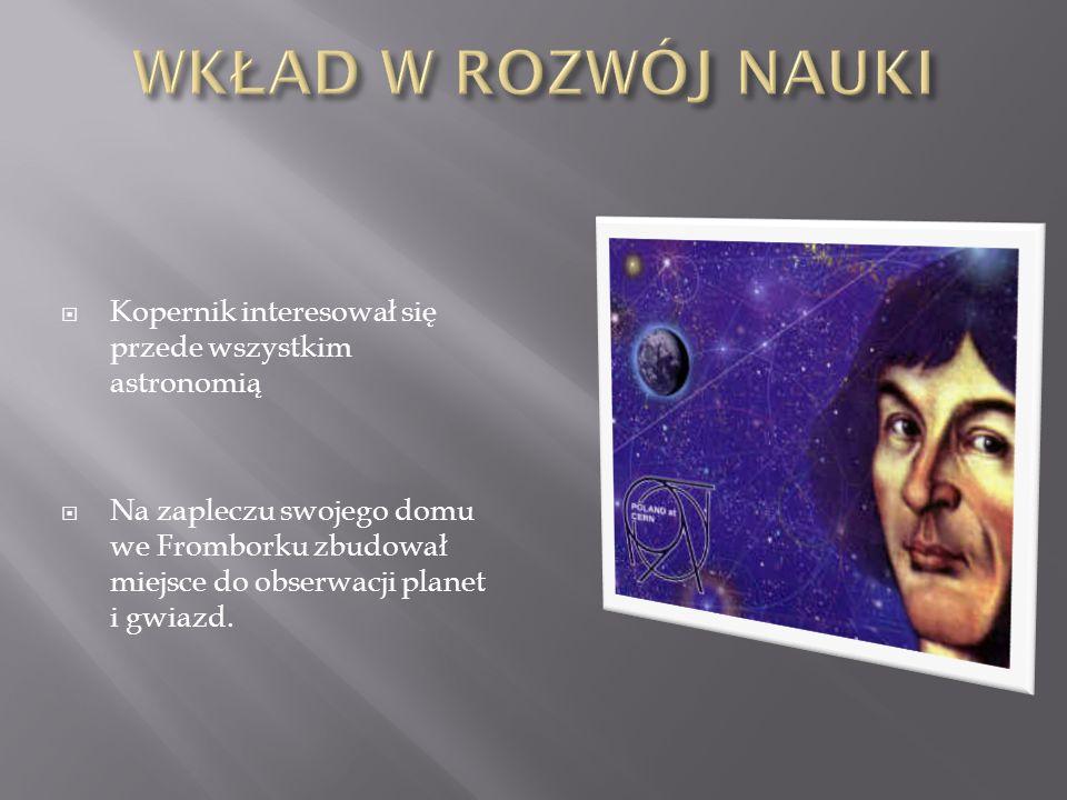 WKŁAD W ROZWÓJ NAUKI Kopernik interesował się przede wszystkim astronomią.