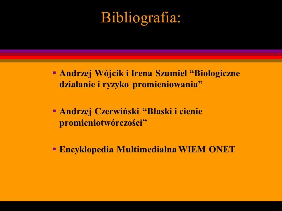 Bibliografia:Andrzej Wójcik i Irena Szumiel Biologiczne działanie i ryzyko promieniowania Andrzej Czerwiński Blaski i cienie promieniotwórczości