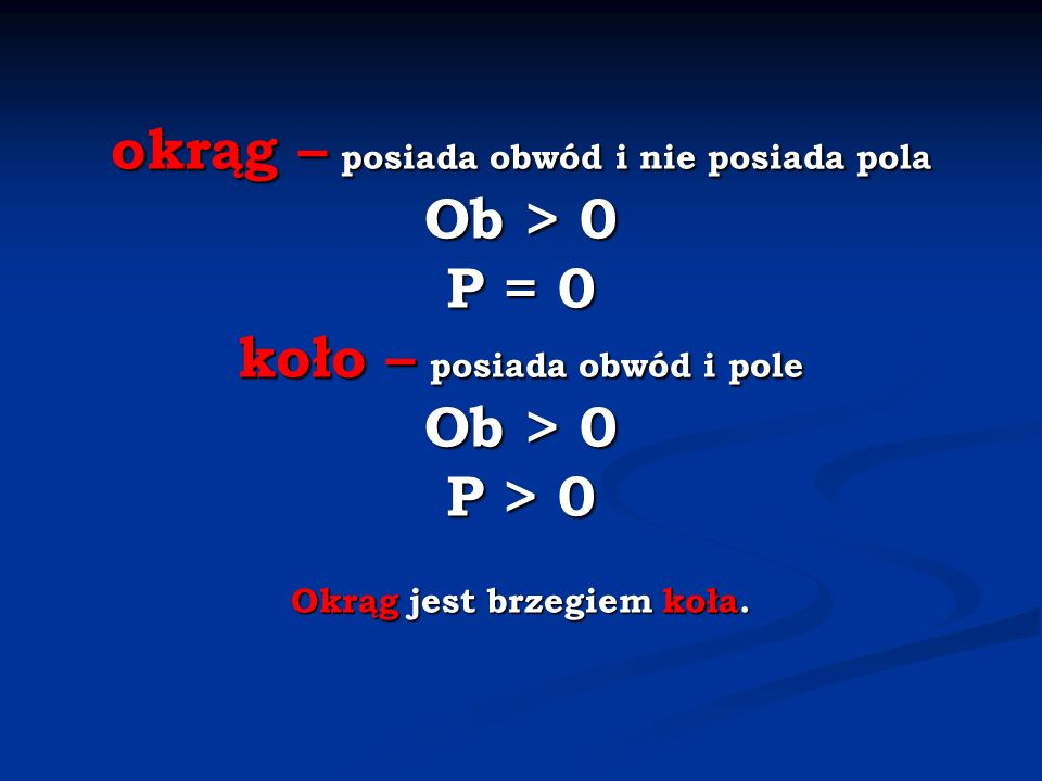 okrąg – posiada obwód i nie posiada pola Ob > 0 P = 0 koło – posiada obwód i pole Ob > 0 P > 0 Okrąg jest brzegiem koła.