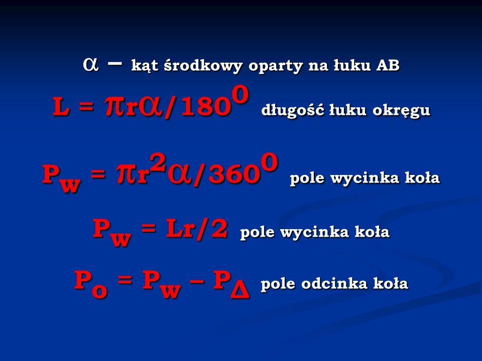  – kąt środkowy oparty na łuku AB L = r/1800 długość łuku okręgu Pw = r2/3600 pole wycinka koła Pw = Lr/2 pole wycinka koła Po = Pw – PΔ pole odcinka koła