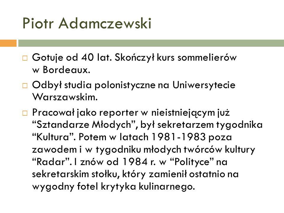 Piotr AdamczewskiGotuje od 40 lat. Skończył kurs sommelierów w Bordeaux. Odbył studia polonistyczne na Uniwersytecie Warszawskim.