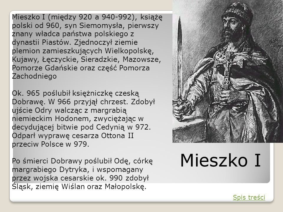 Mieszko I (między 920 a 940-992), książę polski od 960, syn Siemomysła, pierwszy znany władca państwa polskiego z dynastii Piastów. Zjednoczył ziemie plemion zamieszkujących Wielkopolskę, Kujawy, Łęczyckie, Sieradzkie, Mazowsze, Pomorze Gdańskie oraz część Pomorza Zachodniego Ok. 965 poślubił księżniczkę czeską Dobrawę. W 966 przyjął chrzest. Zdobył ujście Odry walcząc z margrabią niemieckim Hodonem, zwyciężając w decydującej bitwie pod Cedynią w 972. Odparł wyprawę cesarza Ottona II przeciw Polsce w 979. Po śmierci Dobrawy poślubił Odę, córkę margrabiego Dytryka, i wspomagany przez wojska cesarskie ok. 990 zdobył Śląsk, ziemię Wiślan oraz Małopolskę.