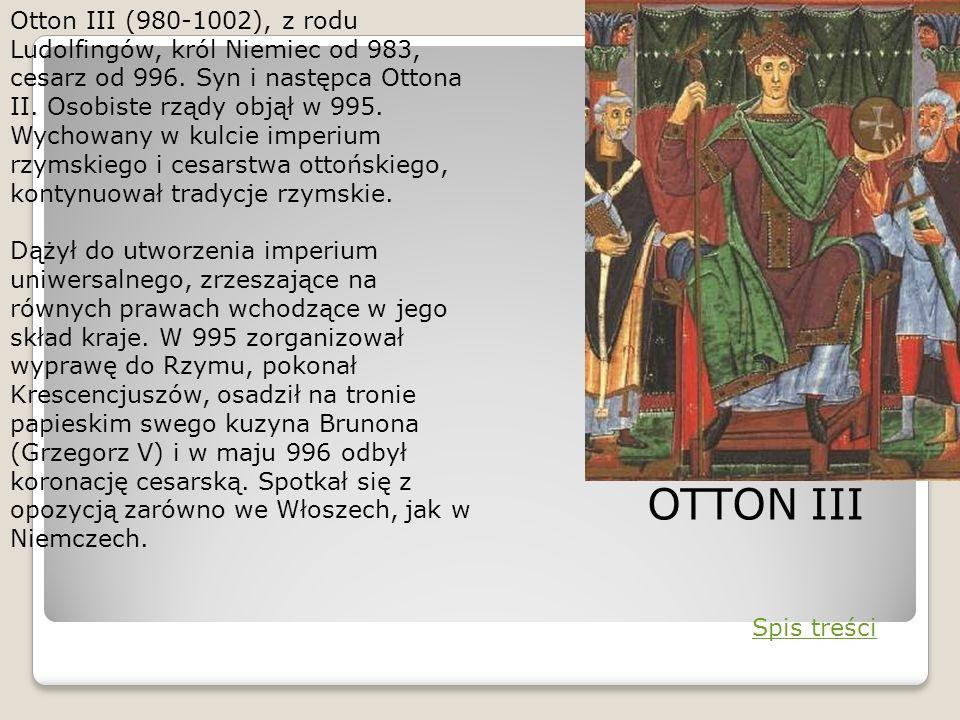 Otton III (980-1002), z rodu Ludolfingów, król Niemiec od 983, cesarz od 996. Syn i następca Ottona II. Osobiste rządy objął w 995. Wychowany w kulcie imperium rzymskiego i cesarstwa ottońskiego, kontynuował tradycje rzymskie.
