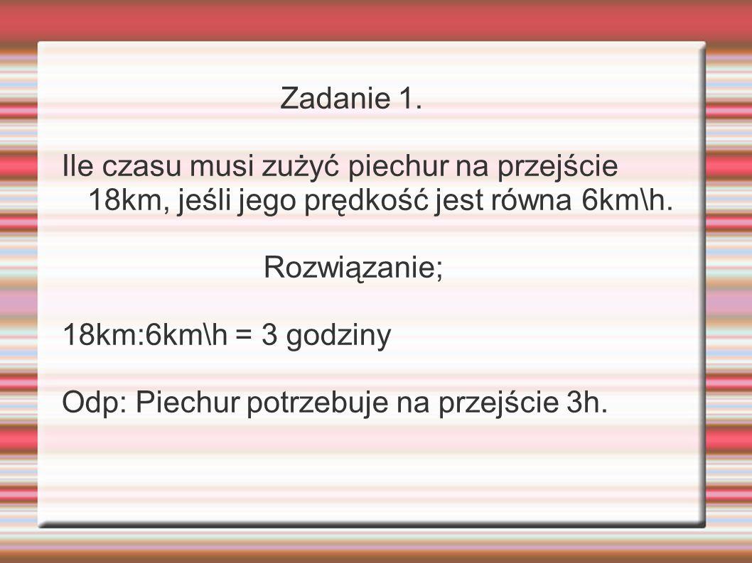 Zadanie 1. Ile czasu musi zużyć piechur na przejście 18km, jeśli jego prędkość jest równa 6km\h. Rozwiązanie;