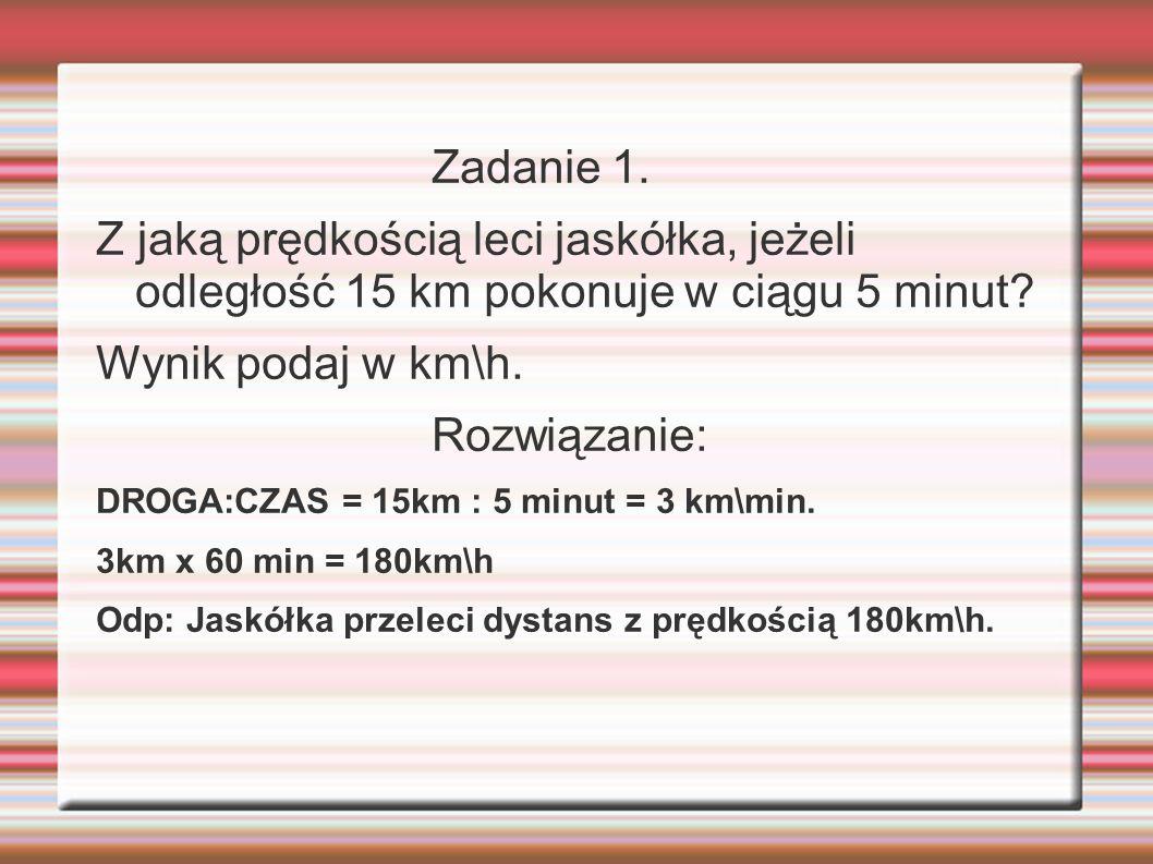 Zadanie 1. Z jaką prędkością leci jaskółka, jeżeli odległość 15 km pokonuje w ciągu 5 minut Wynik podaj w km\h.