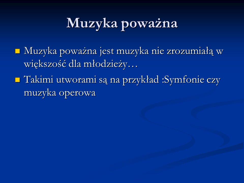 Muzyka poważna Muzyka poważna jest muzyka nie zrozumiałą w większość dla młodzieży… Takimi utworami są na przykład :Symfonie czy muzyka operowa.