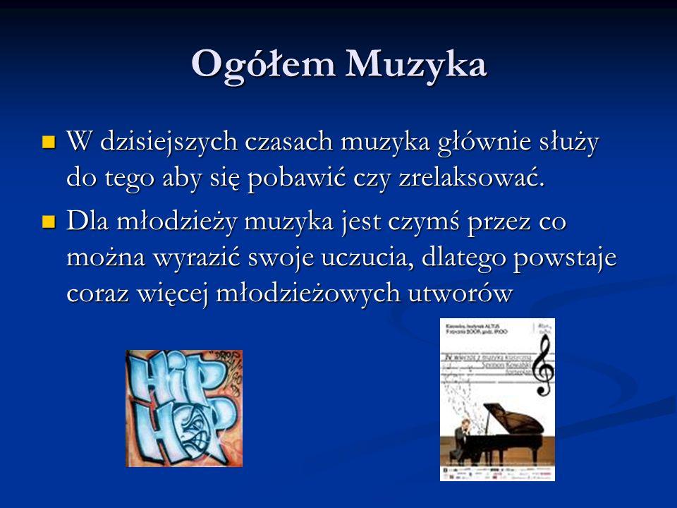 Ogółem Muzyka W dzisiejszych czasach muzyka głównie służy do tego aby się pobawić czy zrelaksować.