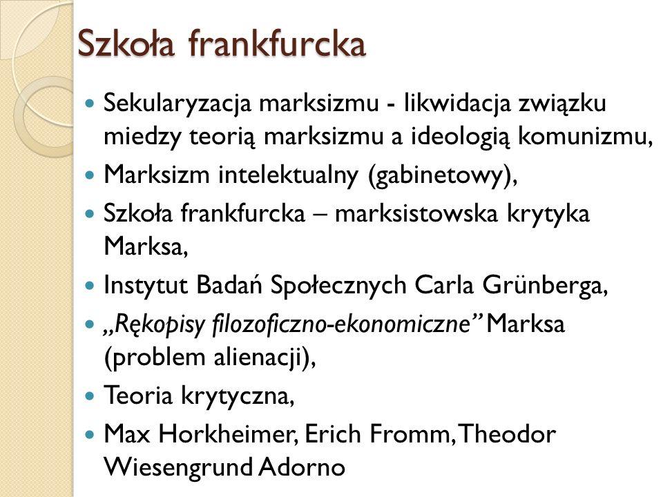Szkoła frankfurcka Sekularyzacja marksizmu - likwidacja związku miedzy teorią marksizmu a ideologią komunizmu,