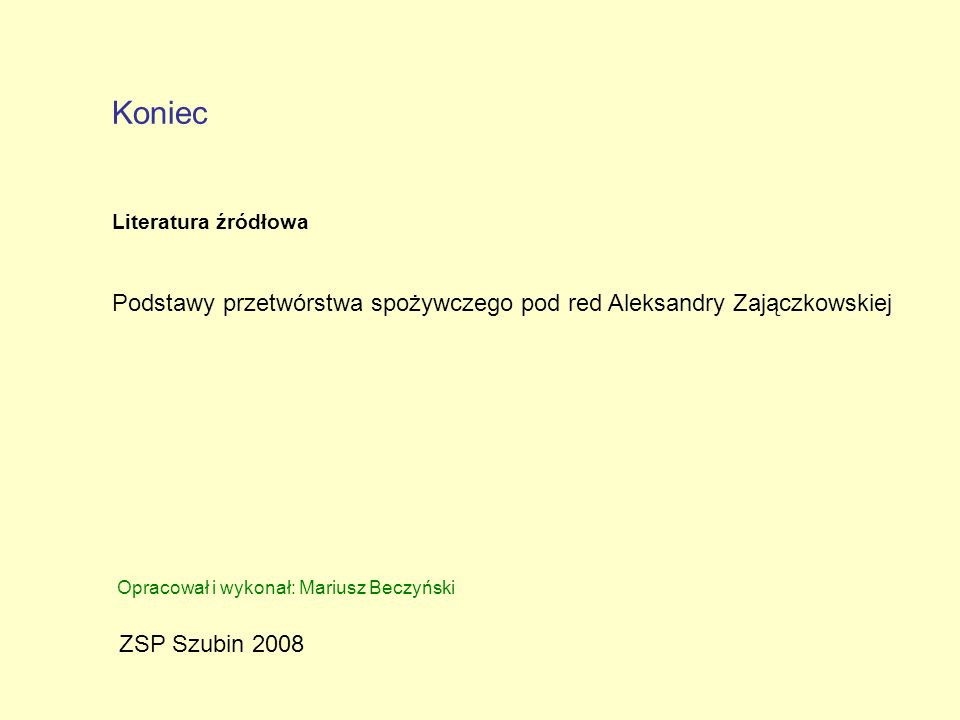 Koniec Literatura źródłowa. Podstawy przetwórstwa spożywczego pod red Aleksandry Zajączkowskiej. Opracował i wykonał: Mariusz Beczyński.