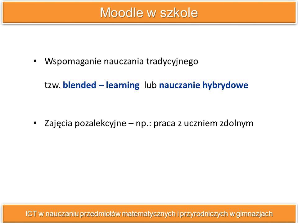 Moodle w szkole Wspomaganie nauczania tradycyjnego tzw. blended – learning lub nauczanie hybrydowe.