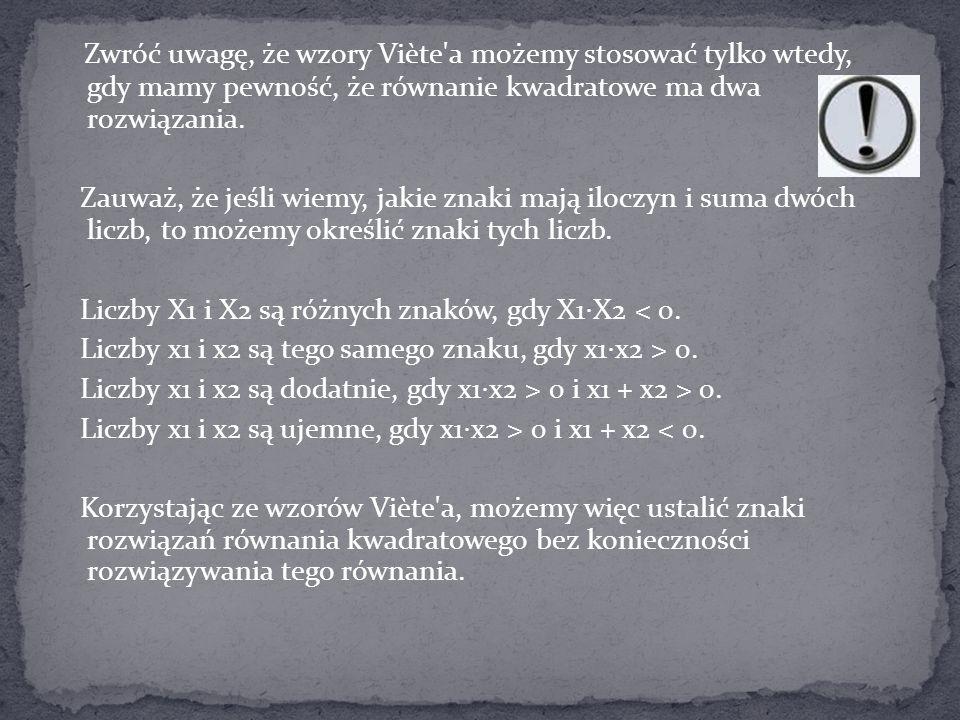 Zwróć uwagę, że wzory Viète a możemy stosować tylko wtedy, gdy mamy pewność, że równanie kwadratowe ma dwa rozwiązania.
