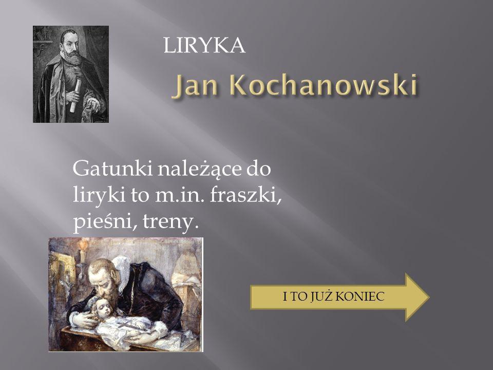 LIRYKA Jan Kochanowski Gatunki należące do liryki to m.in. fraszki, pieśni, treny. I TO JUŻ KONIEC