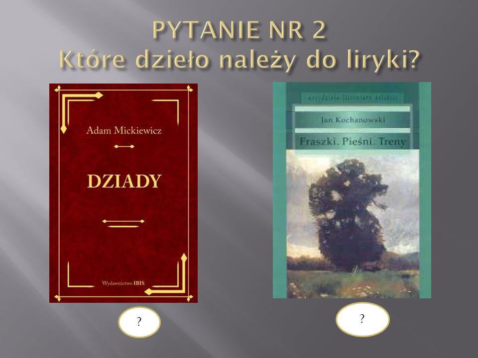 PYTANIE NR 2 Które dzieło należy do liryki
