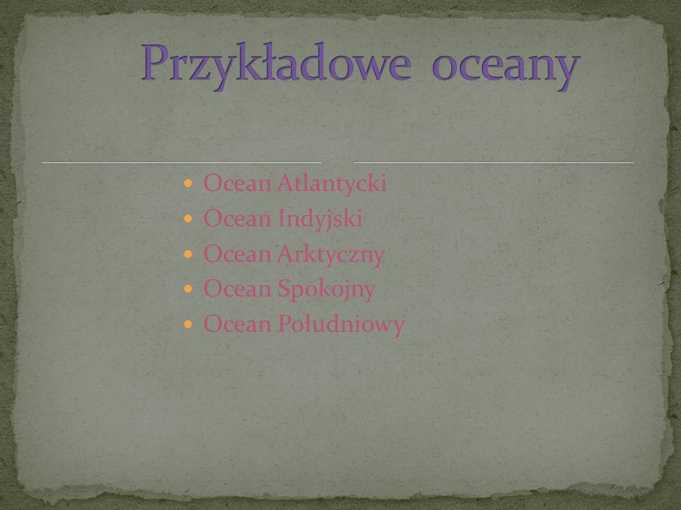 Przykładowe oceany Ocean Atlantycki Ocean Indyjski Ocean Arktyczny