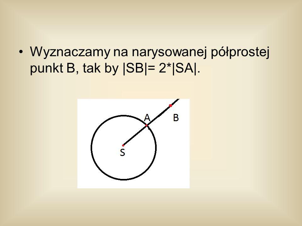Wyznaczamy na narysowanej półprostej punkt B, tak by |SB|= 2*|SA|.