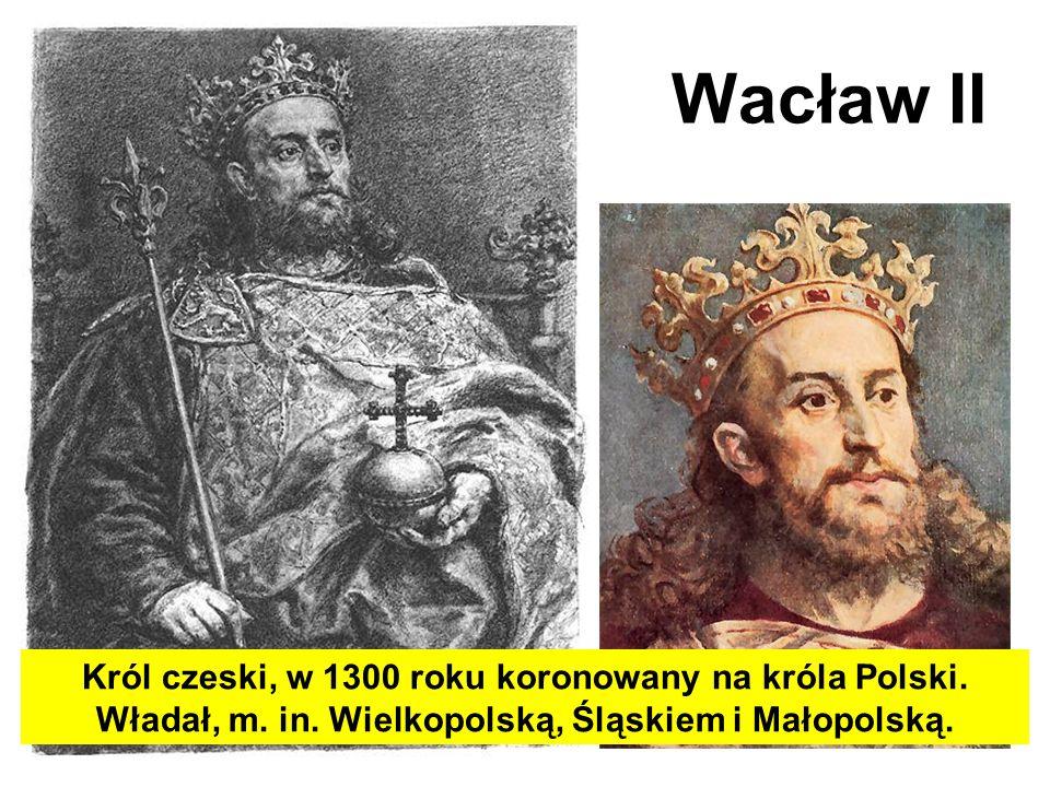 Wacław II Król czeski, w 1300 roku koronowany na króla Polski.