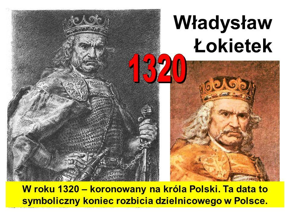 Władysław Łokietek1320.W roku 1320 – koronowany na króla Polski.