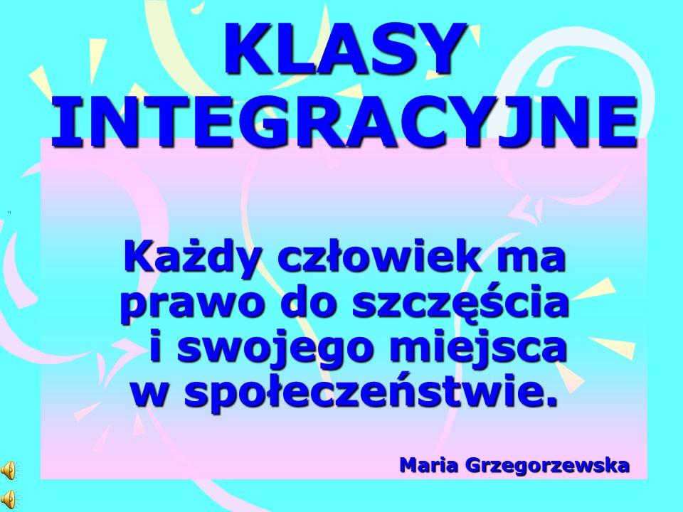 KLASY INTEGRACYJNE Każdy człowiek ma prawo do szczęścia i swojego miejsca w społeczeństwie. Maria Grzegorzewska
