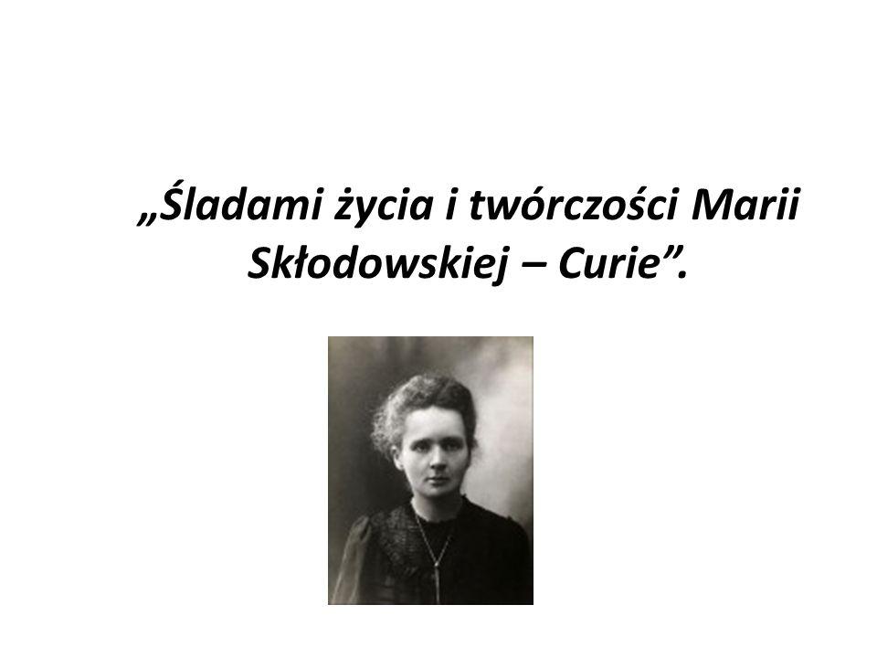"""""""Śladami życia i twórczości Marii Skłodowskiej – Curie ."""