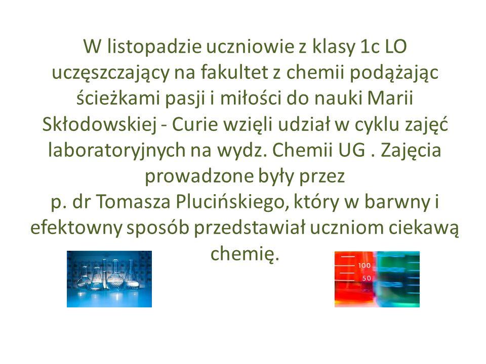 W listopadzie uczniowie z klasy 1c LO uczęszczający na fakultet z chemii podążając ścieżkami pasji i miłości do nauki Marii Skłodowskiej - Curie wzięli udział w cyklu zajęć laboratoryjnych na wydz.