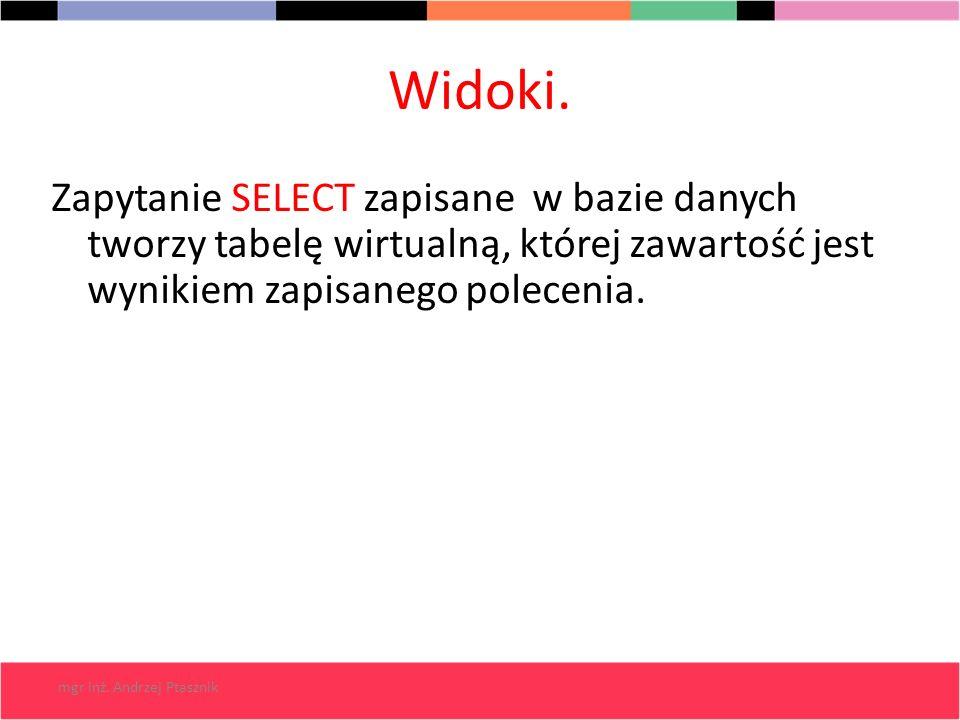 Widoki. Zapytanie SELECT zapisane w bazie danych tworzy tabelę wirtualną, której zawartość jest wynikiem zapisanego polecenia.