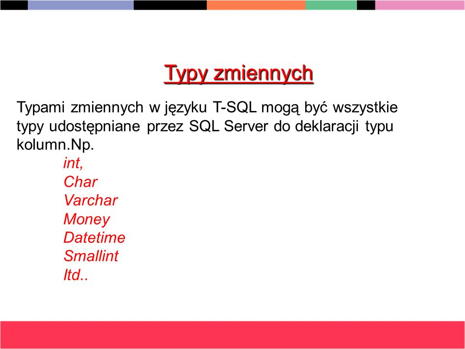 Typy zmiennych Typami zmiennych w języku T-SQL mogą być wszystkie typy udostępniane przez SQL Server do deklaracji typu kolumn.Np.
