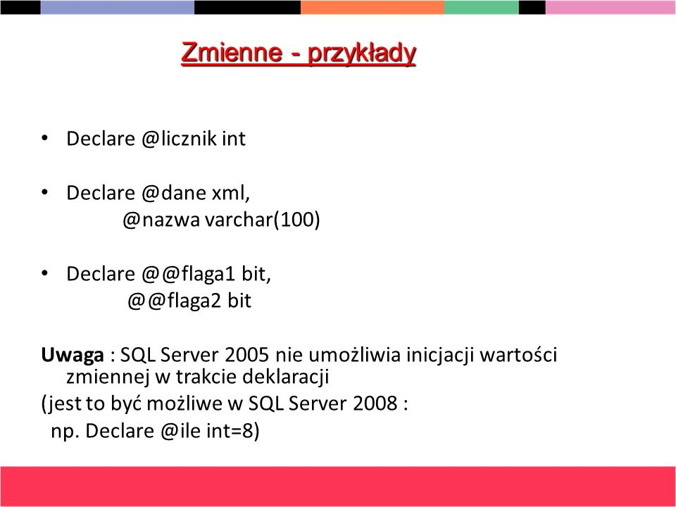 Zmienne - przykłady Declare @licznik int Declare @dane xml,