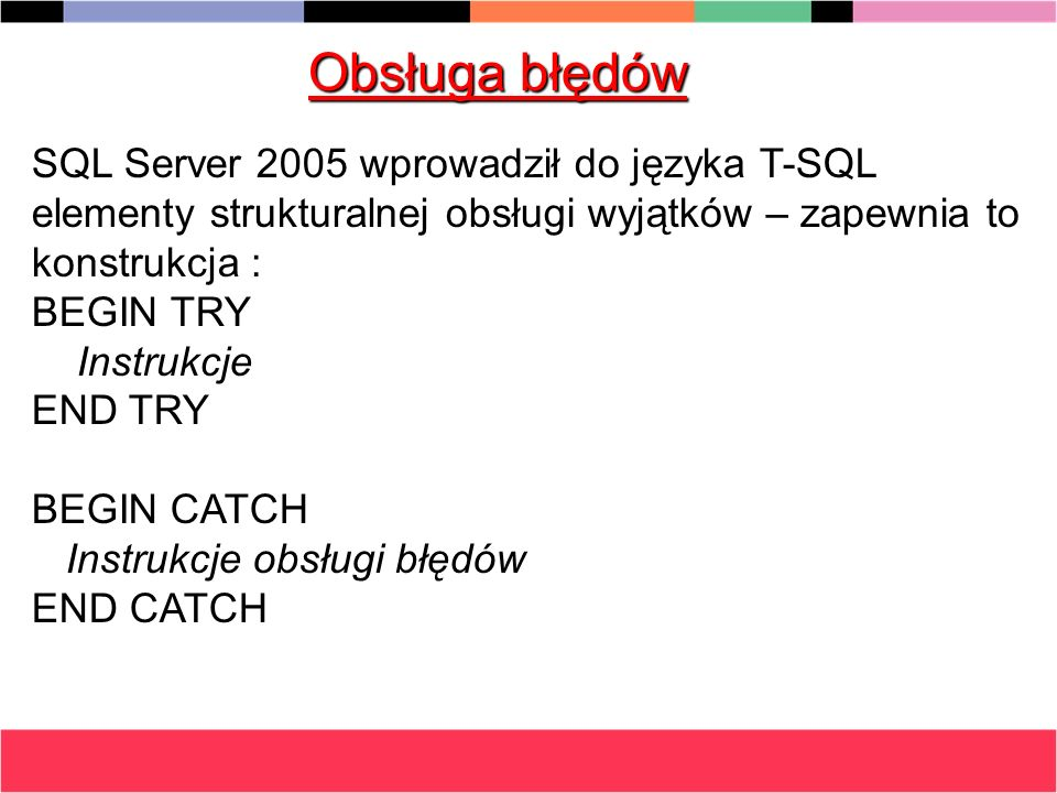 Obsługa błędów SQL Server 2005 wprowadził do języka T-SQL elementy strukturalnej obsługi wyjątków – zapewnia to konstrukcja :