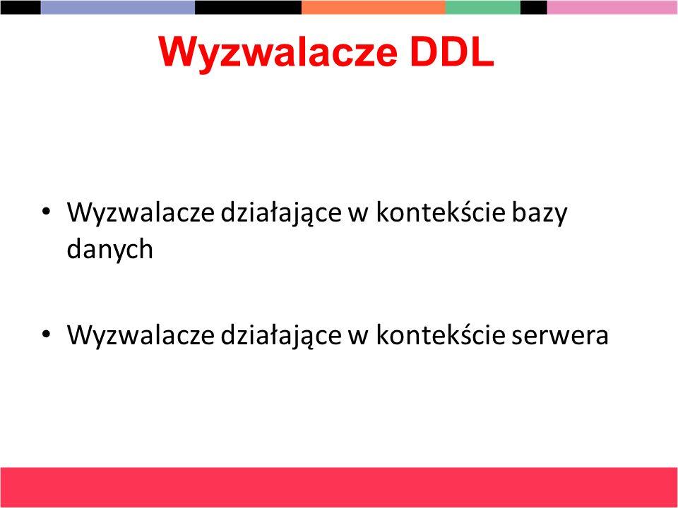 Wyzwalacze DDL Wyzwalacze działające w kontekście bazy danych