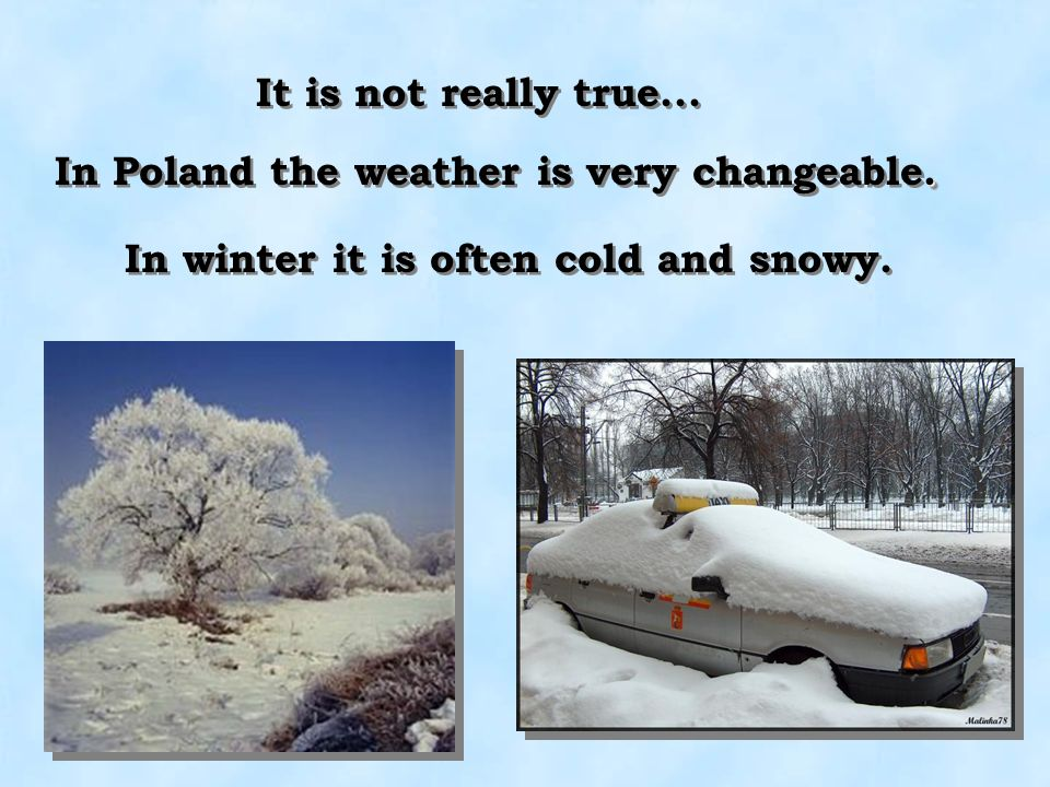 It is not really true... In Poland the weather is very changeable.