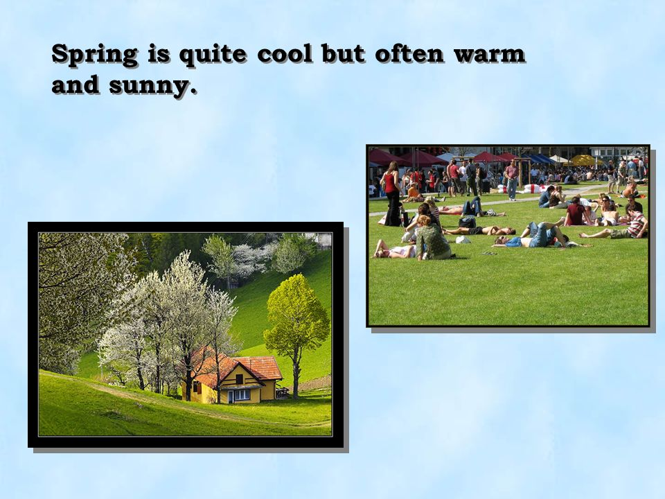 Spring is quite cool but often warm and sunny.