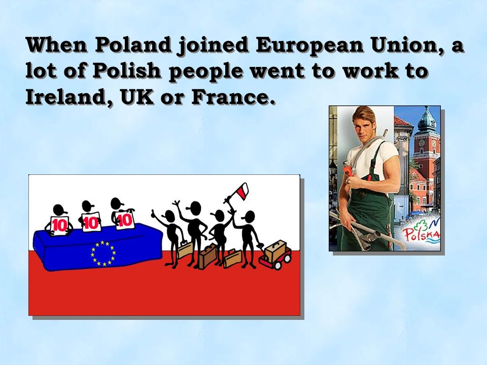 When Poland joined European Union, a lot of Polish people went to work to Ireland, UK or France.