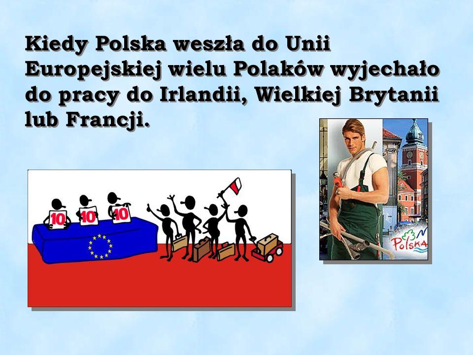 Kiedy Polska weszła do Unii Europejskiej wielu Polaków wyjechało do pracy do Irlandii, Wielkiej Brytanii lub Francji.