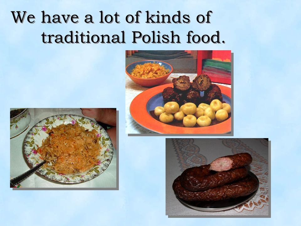 We have a lot of kinds of traditional Polish food.