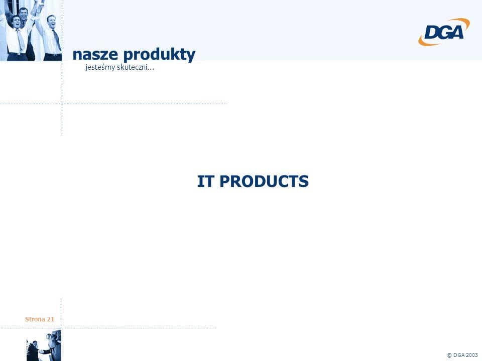 nasze produkty jesteśmy skuteczni... IT PRODUCTS Strona 21 © DGA 2003