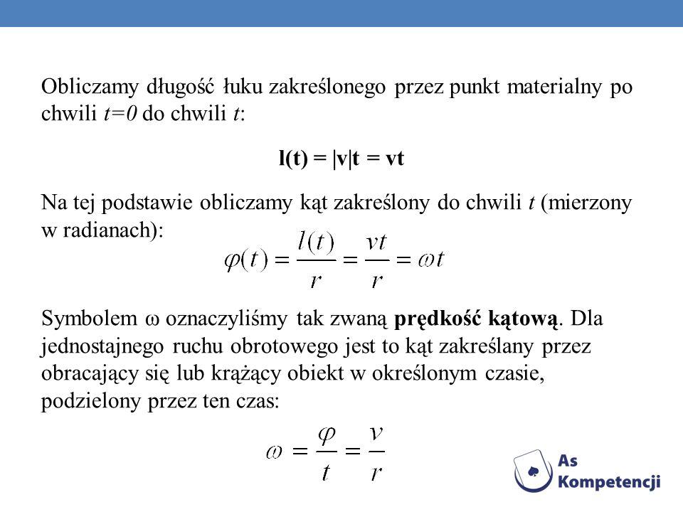 Obliczamy długość łuku zakreślonego przez punkt materialny po chwili t=0 do chwili t: l(t) = |v|t = vt Na tej podstawie obliczamy kąt zakreślony do chwili t (mierzony w radianach): Symbolem ω oznaczyliśmy tak zwaną prędkość kątową.