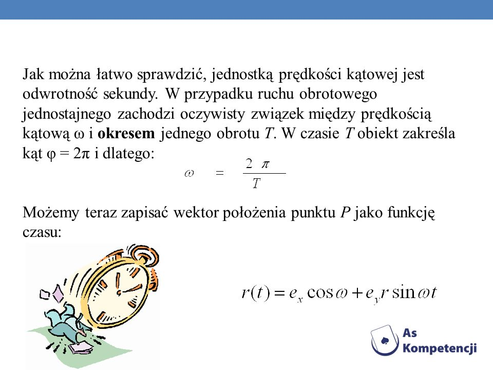 Jak można łatwo sprawdzić, jednostką prędkości kątowej jest odwrotność sekundy. W przypadku ruchu obrotowego jednostajnego zachodzi oczywisty związek między prędkością kątową ω i okresem jednego obrotu T. W czasie T obiekt zakreśla kąt φ = 2π i dlatego: