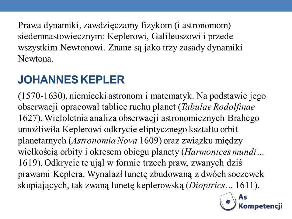 Prawa dynamiki, zawdzięczamy fizykom (i astronomom) siedemnastowiecznym: Keplerowi, Galileuszowi i przede wszystkim Newtonowi. Znane są jako trzy zasady dynamiki Newtona. (1570-1630), niemiecki astronom i matematyk. Na podstawie jego obserwacji opracował tablice ruchu planet (Tabulae Rodolfinae 1627). Wieloletnia analiza obserwacji astronomicznych Brahego umożliwiła Keplerowi odkrycie eliptycznego kształtu orbit planetarnych (Astronomia Nova 1609) oraz związku między wielkością orbity i okresem obiegu planety (Harmonices mundi… 1619). Odkrycie te ujął w formie trzech praw, zwanych dziś prawami Keplera. Wynalazł lunetę zbudowaną z dwóch soczewek skupiających, tak zwaną lunetę keplerowską (Dioptrics… 1611).