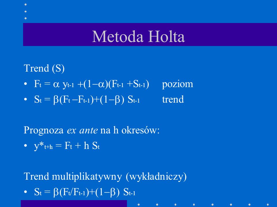 Metoda Holta Trend (S) Ft = a yt-1 +(1-a)(Ft-1 +St-1) poziom