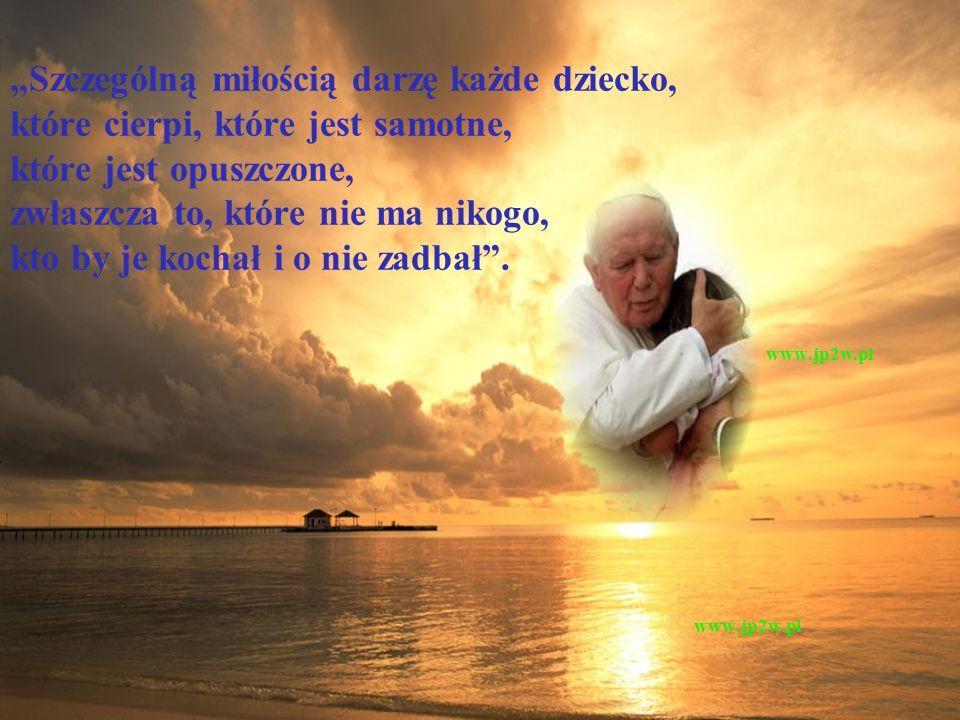 """""""Szczególną miłością darzę każde dziecko, które cierpi, które jest samotne, które jest opuszczone, zwłaszcza to, które nie ma nikogo, kto by je kochał i o nie zadbał . www.jp2w.pl"""