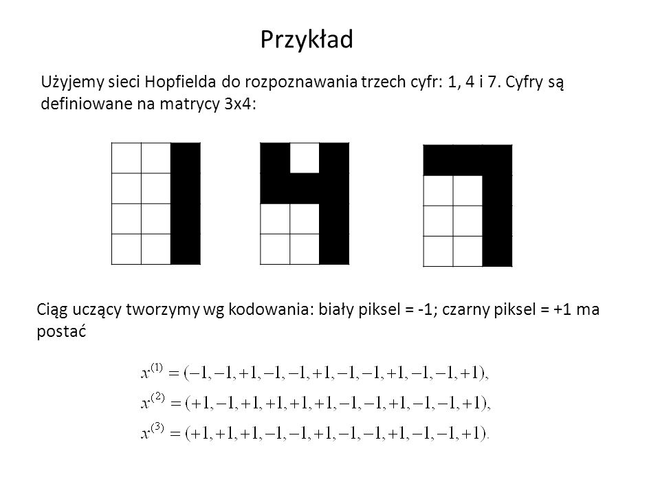 Przykład Użyjemy sieci Hopfielda do rozpoznawania trzech cyfr: 1, 4 i 7. Cyfry są definiowane na matrycy 3x4: