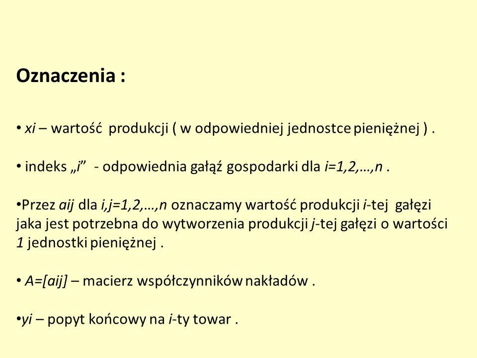 """Oznaczenia : xi – wartość produkcji ( w odpowiedniej jednostce pieniężnej ) . indeks """"i - odpowiednia gałąź gospodarki dla i=1,2,…,n ."""