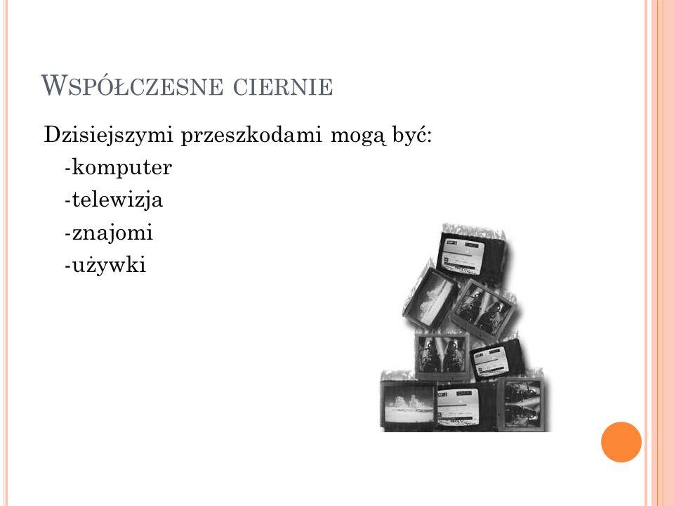 Współczesne ciernie Dzisiejszymi przeszkodami mogą być: -komputer -telewizja -znajomi -używki