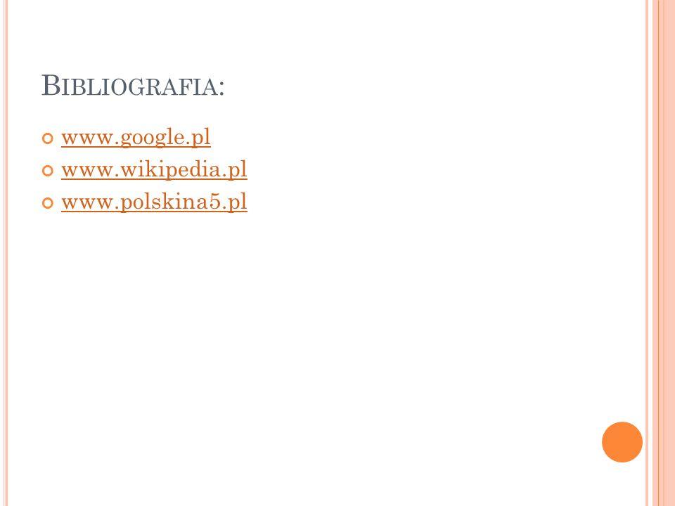 Bibliografia: www.google.pl www.wikipedia.pl www.polskina5.pl