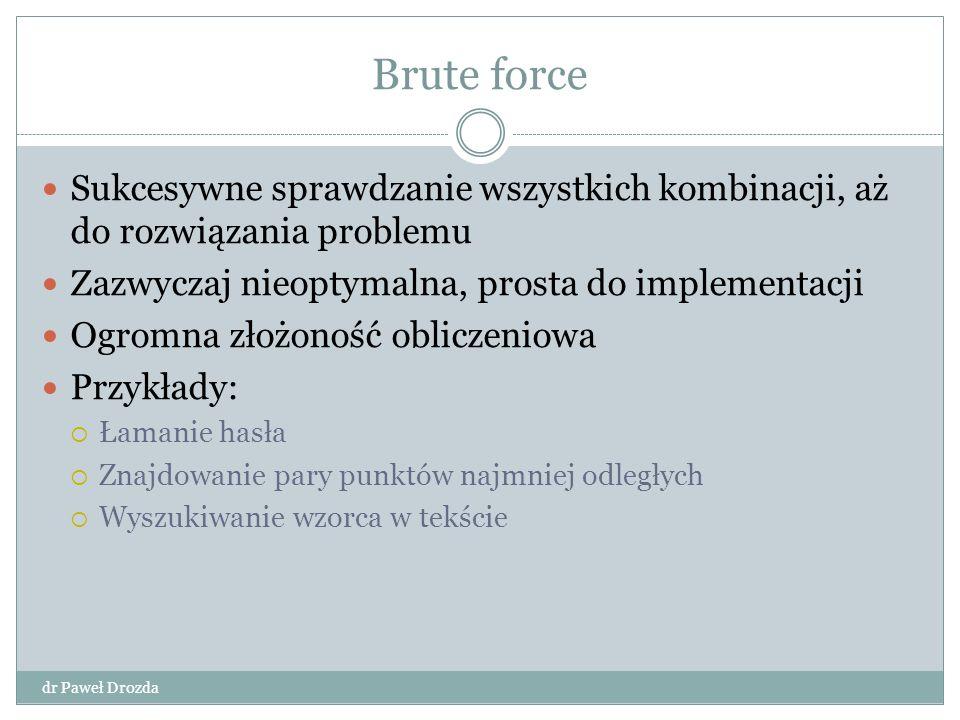 Brute force Sukcesywne sprawdzanie wszystkich kombinacji, aż do rozwiązania problemu. Zazwyczaj nieoptymalna, prosta do implementacji.