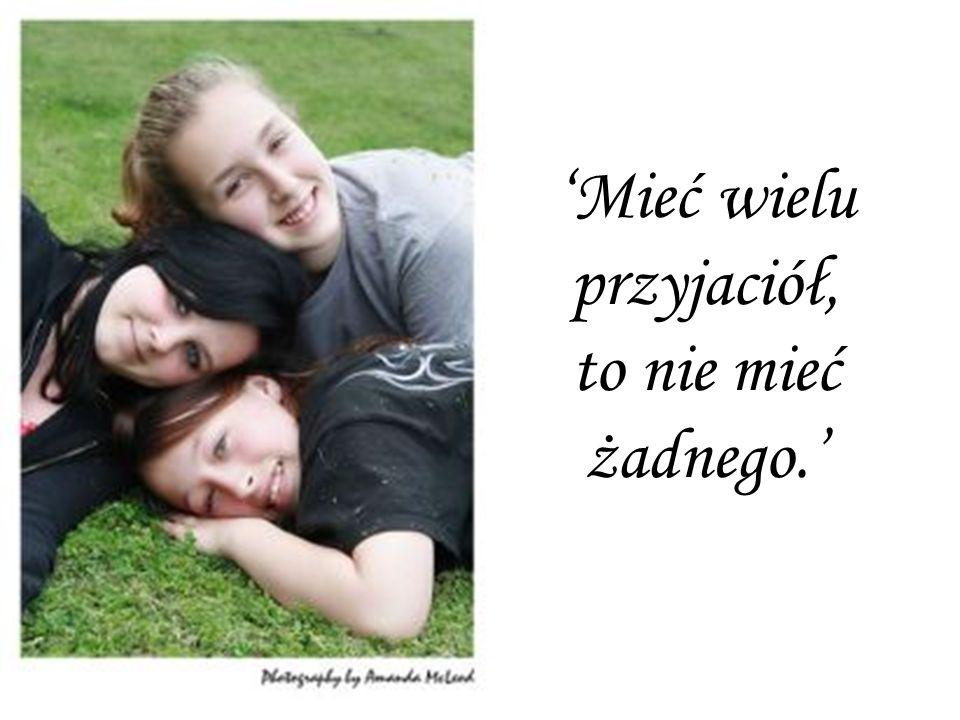 'Mieć wielu przyjaciół, to nie mieć żadnego.'