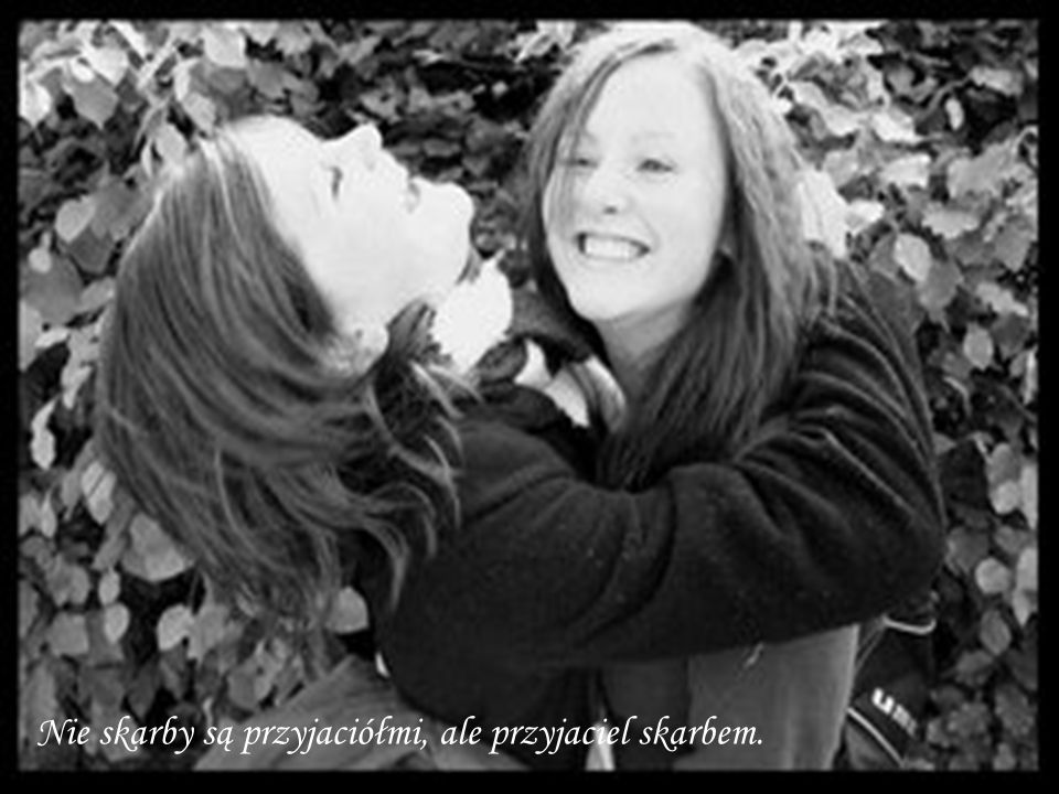 Nie skarby są przyjaciółmi, ale przyjaciel skarbem.
