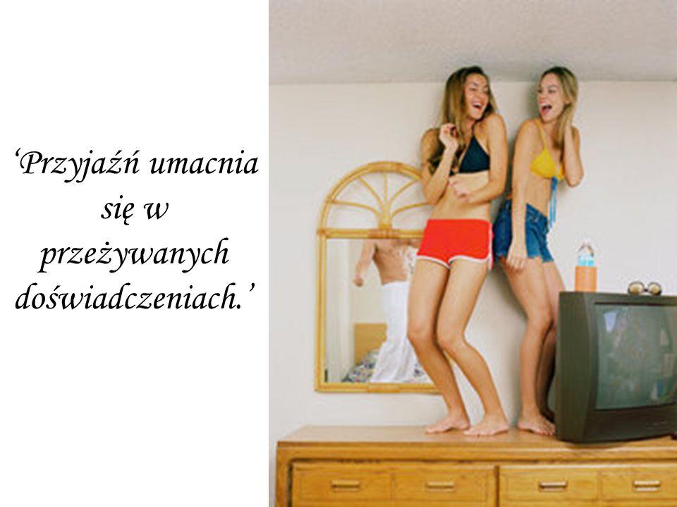 'Przyjaźń umacnia się w przeżywanych doświadczeniach.'