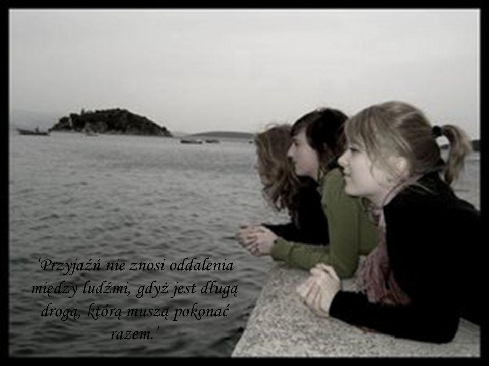 'Przyjaźń nie znosi oddalenia między ludźmi, gdyż jest długą drogą, którą muszą pokonać razem.'
