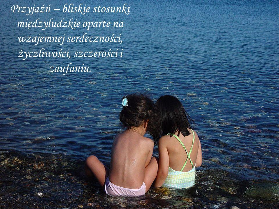 Przyjaźń – bliskie stosunki międzyludzkie oparte na wzajemnej serdeczności, życzliwości, szczerości i zaufaniu.